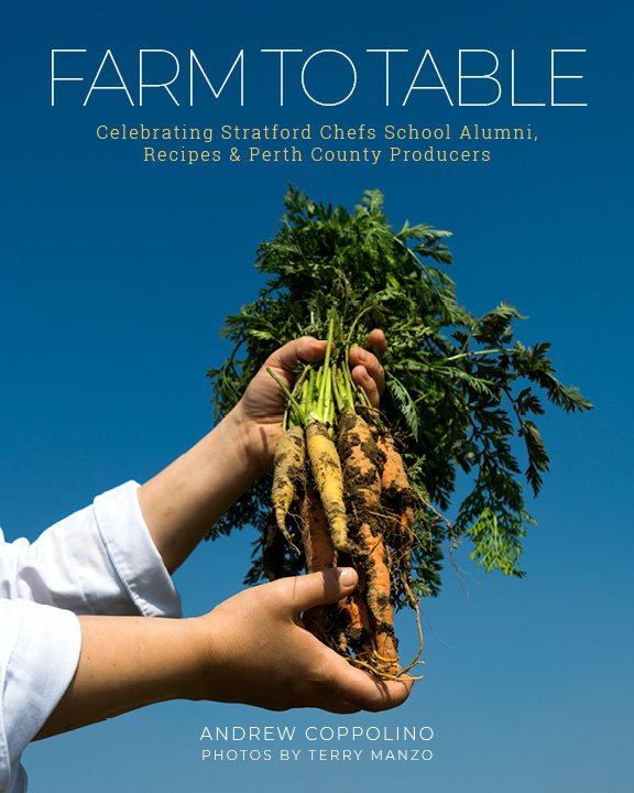 FARM TO TABLE Celebrating Stratford Chefs School Alumni, Recipes & Perth County Producers